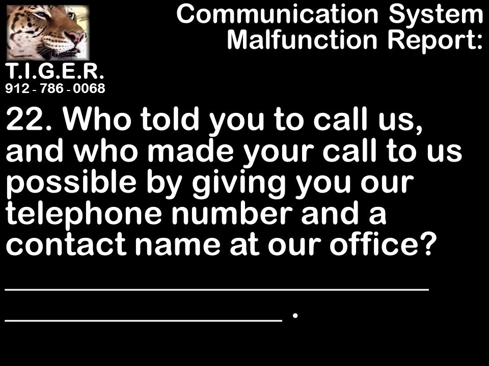 T.I.G.E.R. 912 - 786 - 0068 22. Who told you to call us, and who made your call to us possible by giving you our telephone number and a contact name a