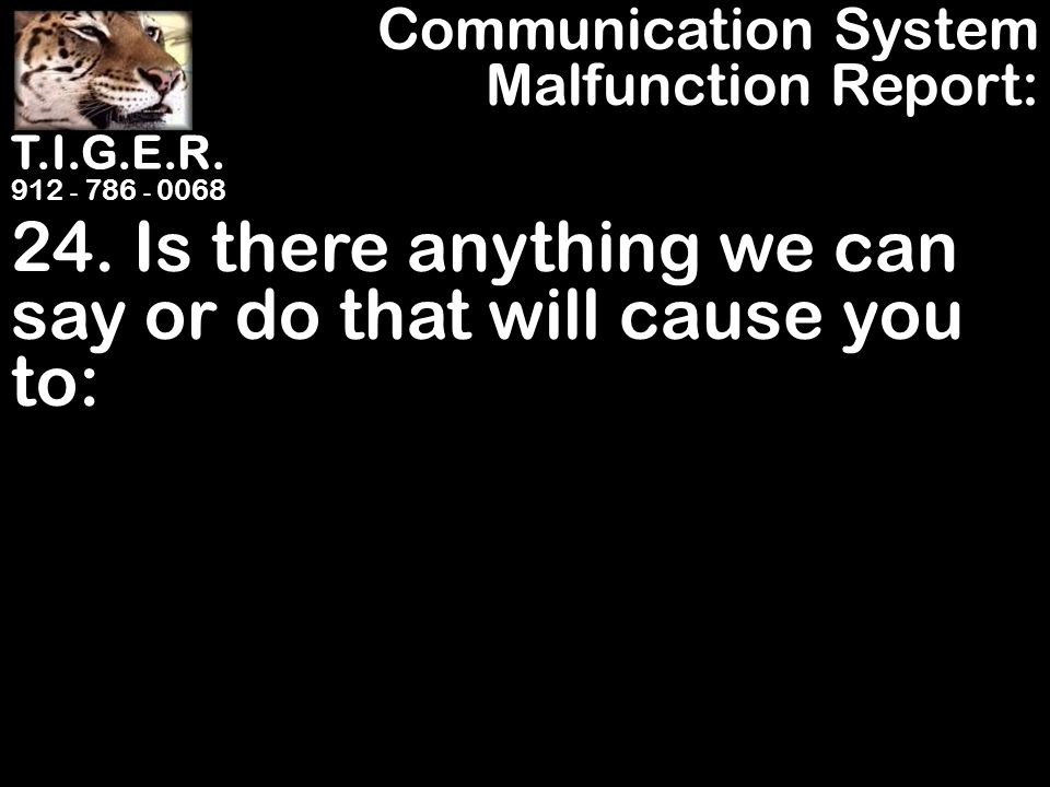 T.I.G.E.R. 912 - 786 - 0068 24. Is there anything we can say or do that will cause you to: Communication System Malfunction Report: