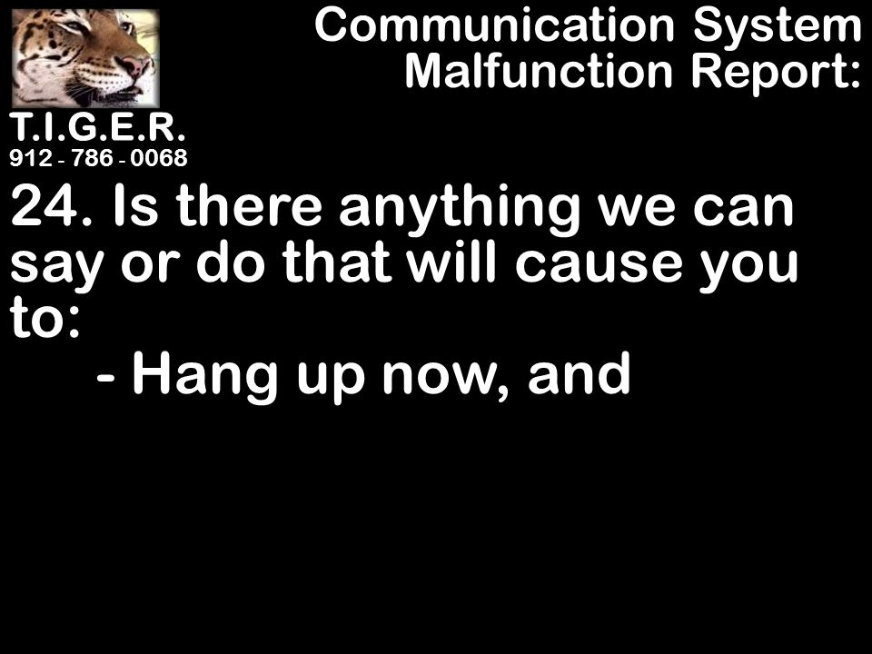 T.I.G.E.R. 912 - 786 - 0068 24. Is there anything we can say or do that will cause you to: - Hang up now, and Communication System Malfunction Report: