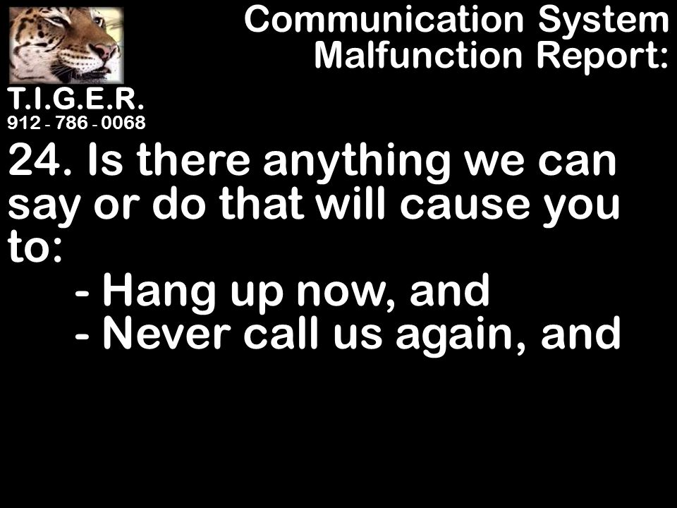 T.I.G.E.R. 912 - 786 - 0068 24. Is there anything we can say or do that will cause you to: - Hang up now, and - Never call us again, and Communication