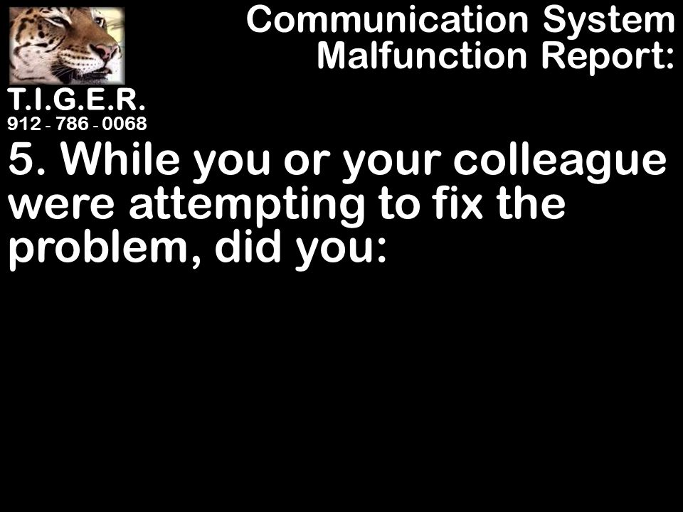 T.I.G.E.R. 912 - 786 - 0068 5. While you or your colleague were attempting to fix the problem, did you: Communication System Malfunction Report: