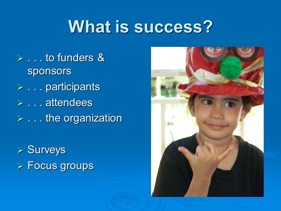 What is success. ... to funders & sponsors ...