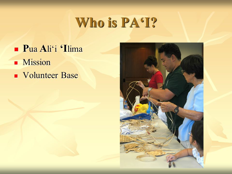 Who is PA'I? P ua A li'i 'I lima P ua A li'i 'I lima Mission Mission Volunteer Base Volunteer Base