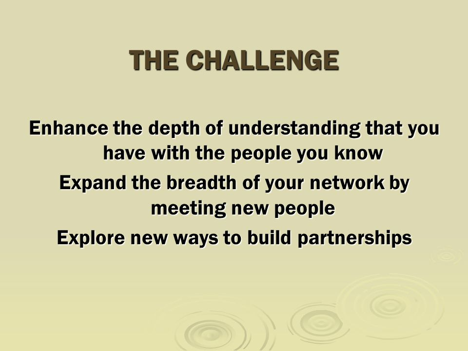 THE CHALLENGE Enhance the depth of understanding that you have with the people you know Expand the breadth of your network by meeting new people Explore new ways to build partnerships