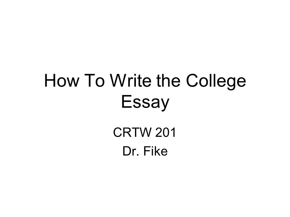 How To Write the College Essay CRTW 201 Dr. Fike