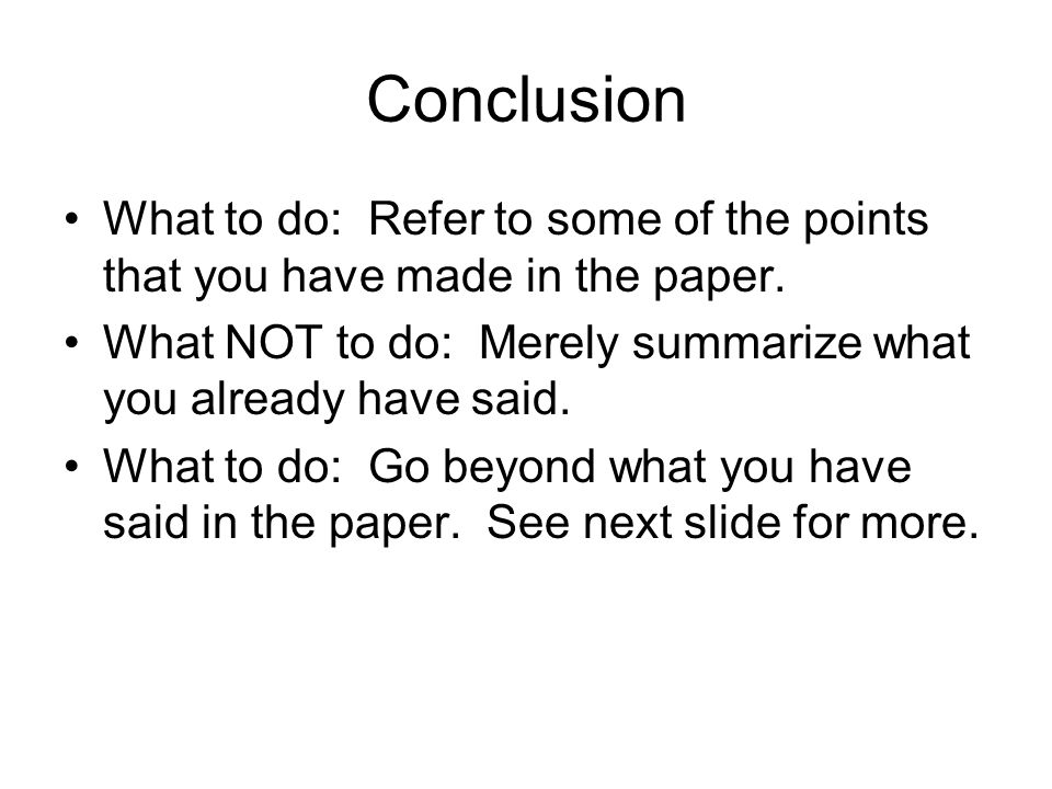 Conclusion What to do: Refer to some of the points that you have made in the paper.