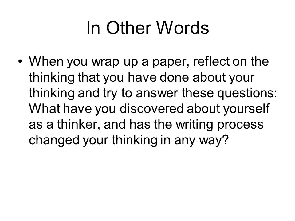 In Other Words When you wrap up a paper, reflect on the thinking that you have done about your thinking and try to answer these questions: What have you discovered about yourself as a thinker, and has the writing process changed your thinking in any way