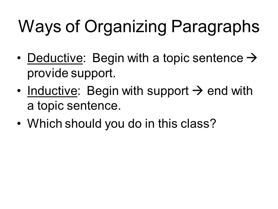 Ways of Organizing Paragraphs Deductive: Begin with a topic sentence  provide support.