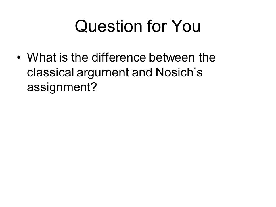 Question for You What is the difference between the classical argument and Nosich's assignment