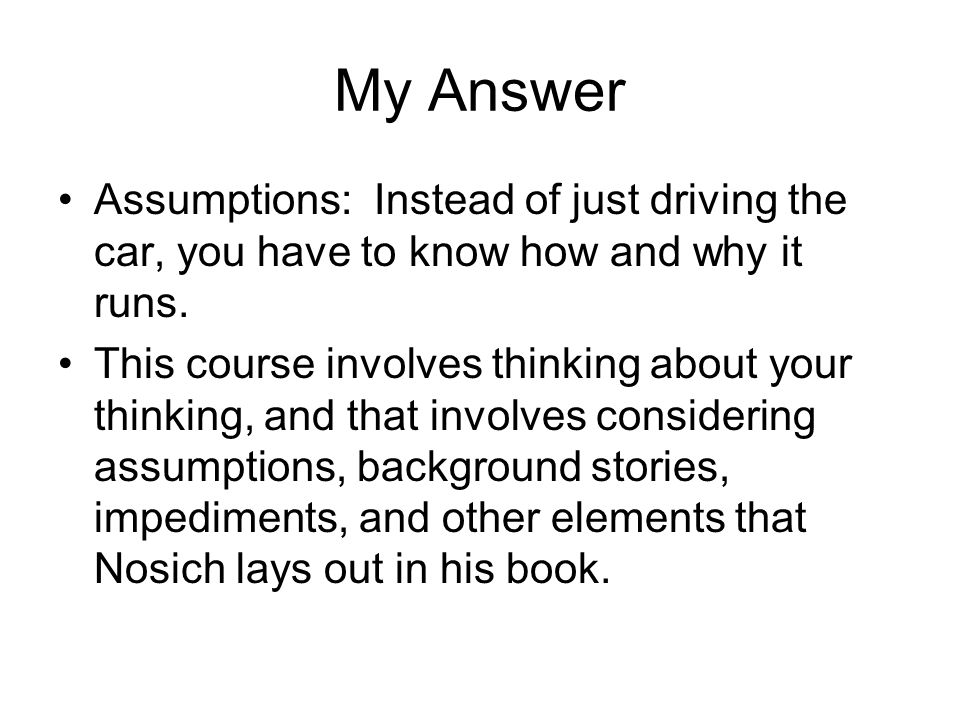 My Answer Assumptions: Instead of just driving the car, you have to know how and why it runs.