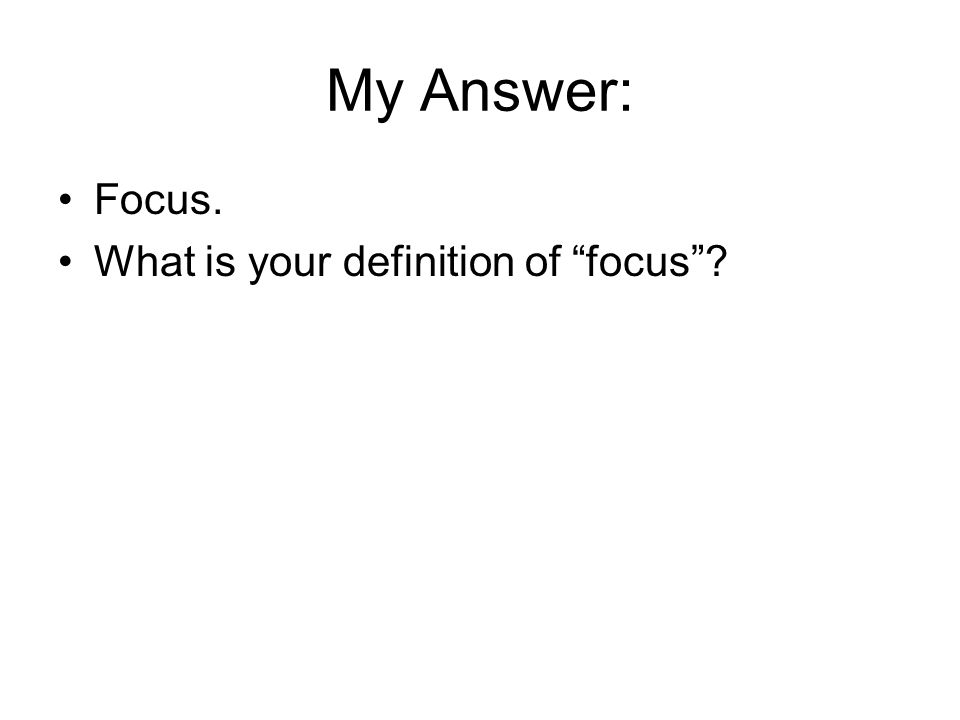 My Answer: Focus. What is your definition of focus