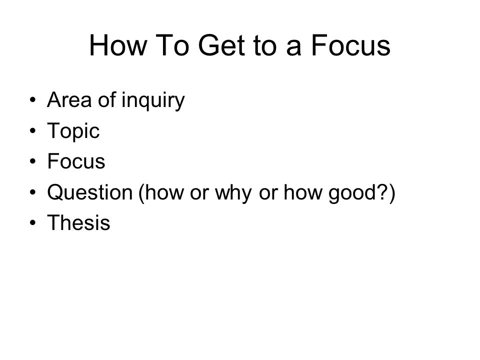 How To Get to a Focus Area of inquiry Topic Focus Question (how or why or how good ) Thesis