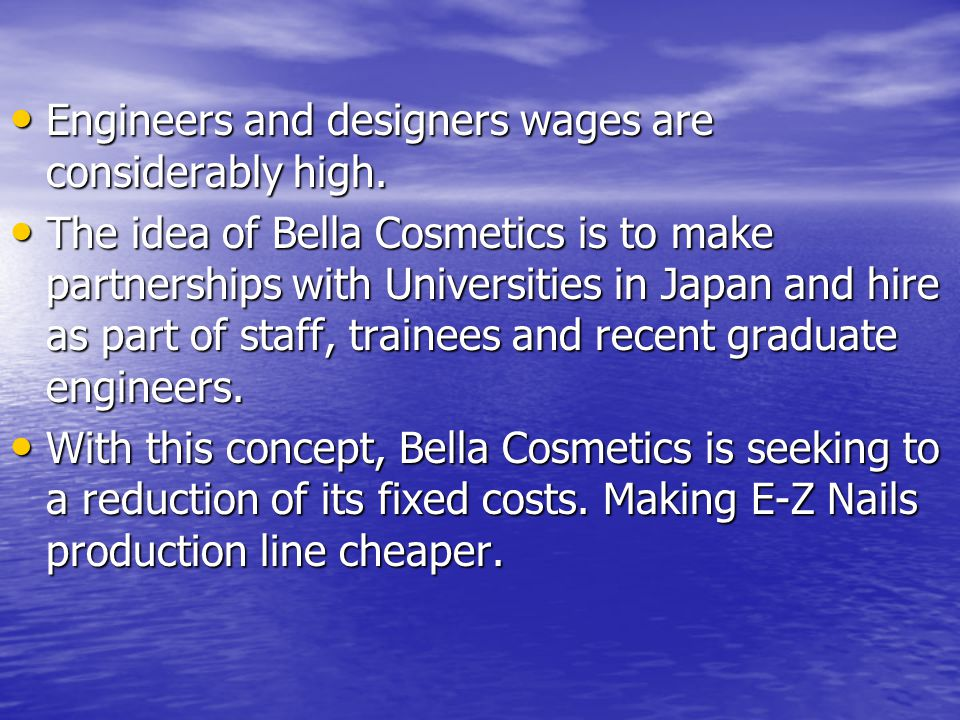 Engineers and designers wages are considerably high. Engineers and designers wages are considerably high. The idea of Bella Cosmetics is to make partn