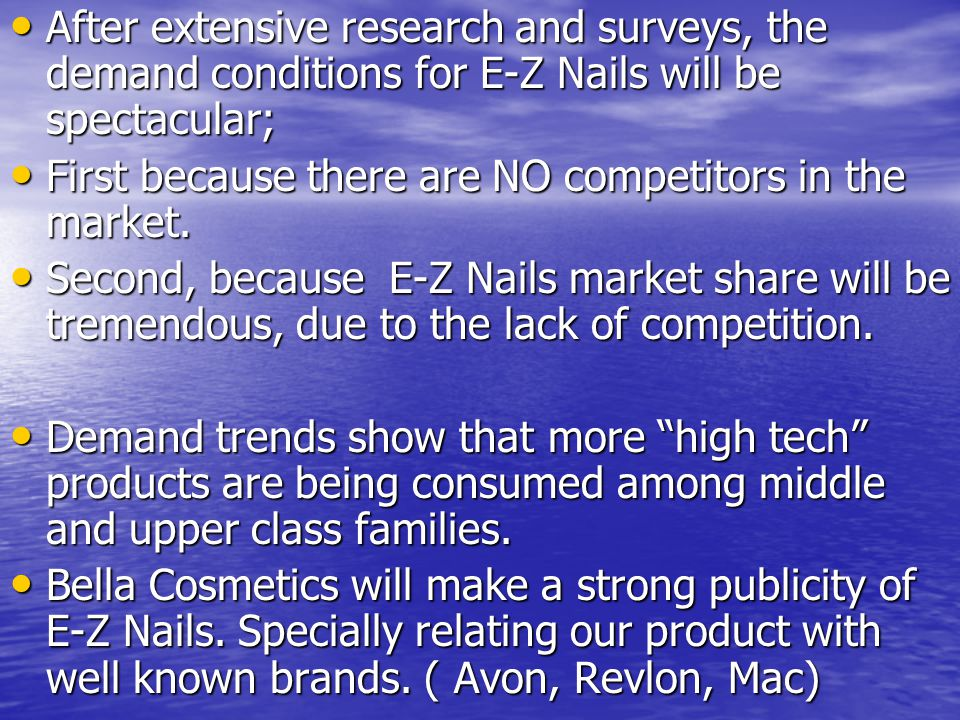 After extensive research and surveys, the demand conditions for E-Z Nails will be spectacular; After extensive research and surveys, the demand conditions for E-Z Nails will be spectacular; First because there are NO competitors in the market.