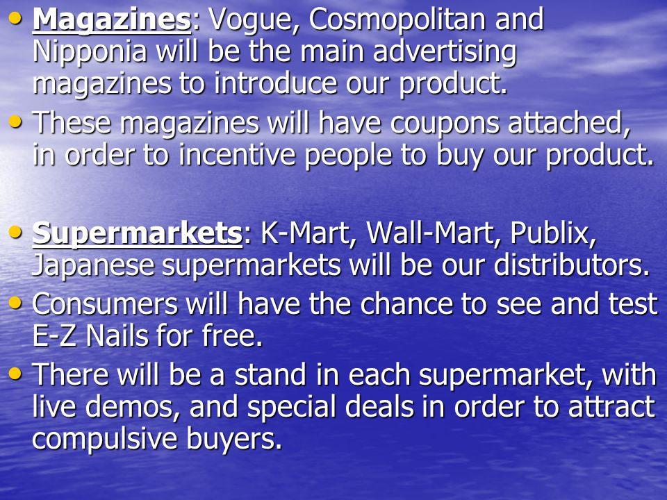 Magazines: Vogue, Cosmopolitan and Nipponia will be the main advertising magazines to introduce our product. Magazines: Vogue, Cosmopolitan and Nippon