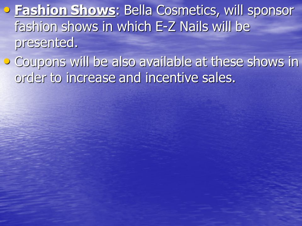 Fashion Shows: Bella Cosmetics, will sponsor fashion shows in which E-Z Nails will be presented. Fashion Shows: Bella Cosmetics, will sponsor fashion
