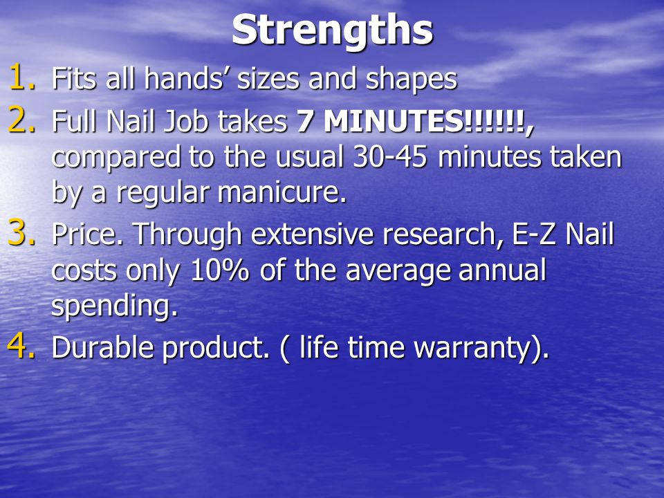 Strengths 1. Fits all hands' sizes and shapes 2. Full Nail Job takes 7 MINUTES!!!!!!, compared to the usual 30-45 minutes taken by a regular manicure.