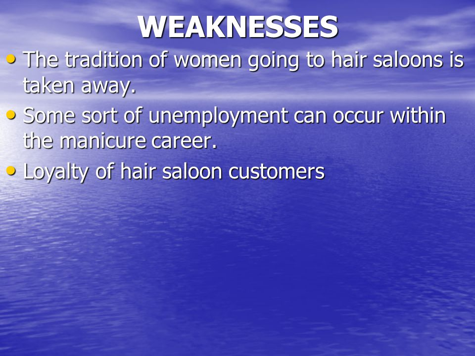 WEAKNESSES The tradition of women going to hair saloons is taken away. The tradition of women going to hair saloons is taken away. Some sort of unempl
