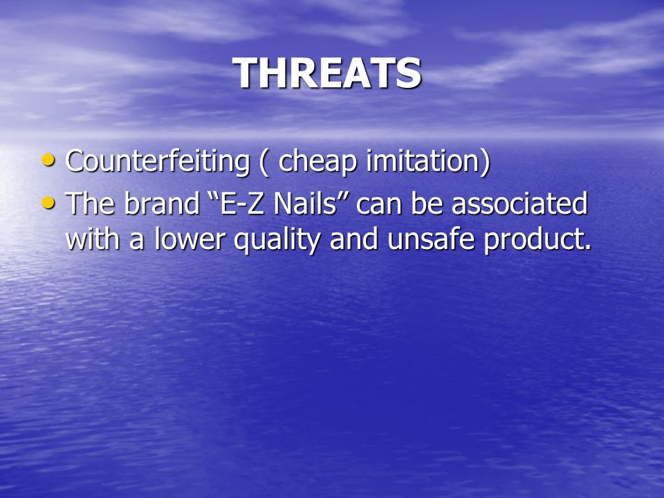 THREATS Counterfeiting ( cheap imitation) The brand E-Z Nails can be associated with a lower quality and unsafe product.