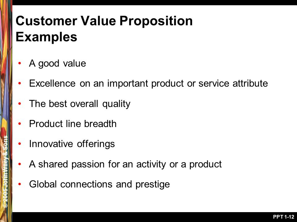 © 2005 John Wiley & Sons PPT 1-12 Customer Value Proposition Examples A good value Excellence on an important product or service attribute The best ov