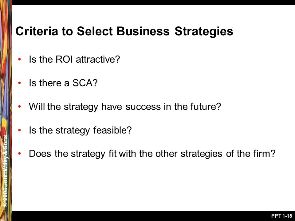 © 2005 John Wiley & Sons PPT 1-15 Criteria to Select Business Strategies Is the ROI attractive? Is there a SCA? Will the strategy have success in the