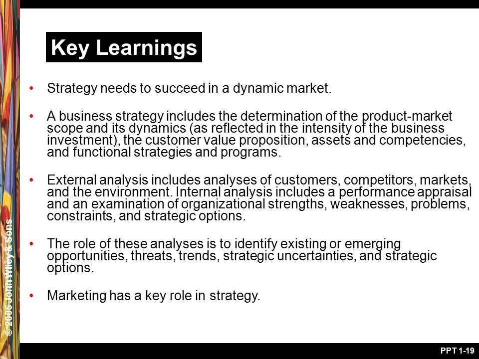 © 2005 John Wiley & Sons PPT 1-19 Key Learnings Strategy needs to succeed in a dynamic market. A business strategy includes the determination of the p