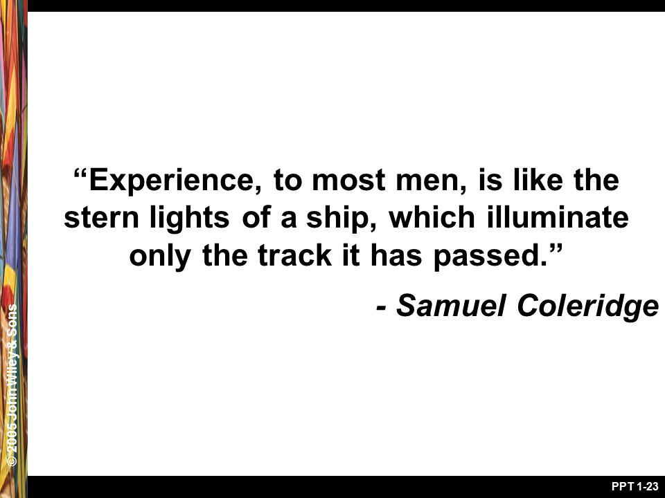 "© 2005 John Wiley & Sons PPT 1-23 ""Experience, to most men, is like the stern lights of a ship, which illuminate only the track it has passed."" - Samu"