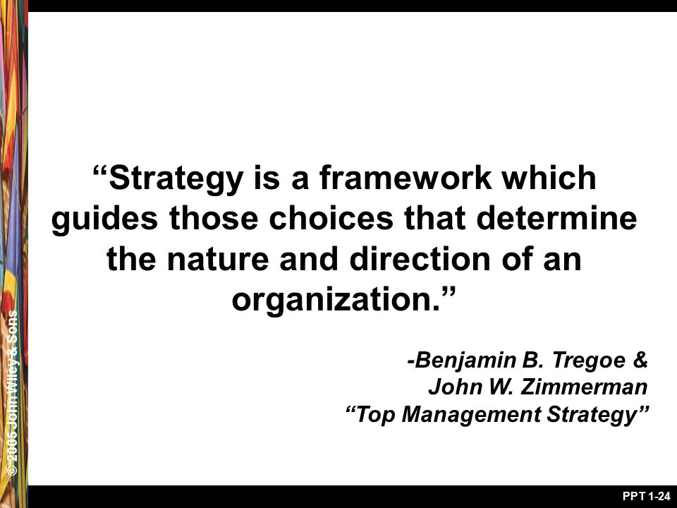 "© 2005 John Wiley & Sons PPT 1-24 ""Strategy is a framework which guides those choices that determine the nature and direction of an organization."" -Be"