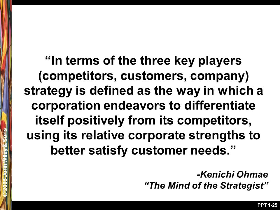 © 2005 John Wiley & Sons PPT 1-25 In terms of the three key players (competitors, customers, company) strategy is defined as the way in which a corporation endeavors to differentiate itself positively from its competitors, using its relative corporate strengths to better satisfy customer needs. -Kenichi Ohmae The Mind of the Strategist