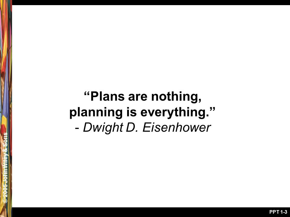 "© 2005 John Wiley & Sons PPT 1-3 ""Plans are nothing, planning is everything."" - Dwight D. Eisenhower"