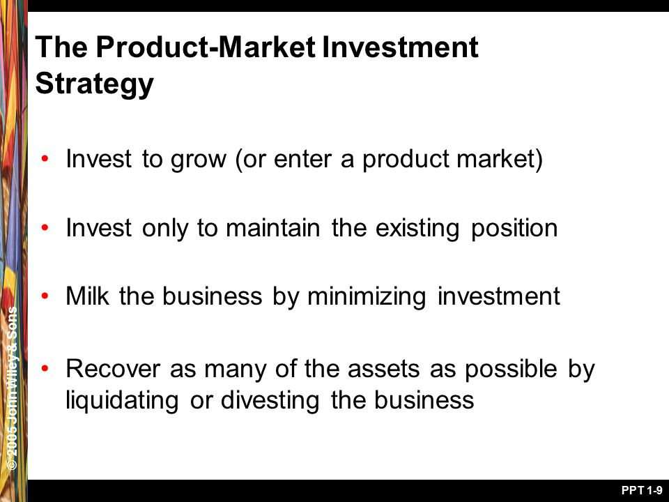 © 2005 John Wiley & Sons PPT 1-9 The Product-Market Investment Strategy Invest to grow (or enter a product market) Invest only to maintain the existin