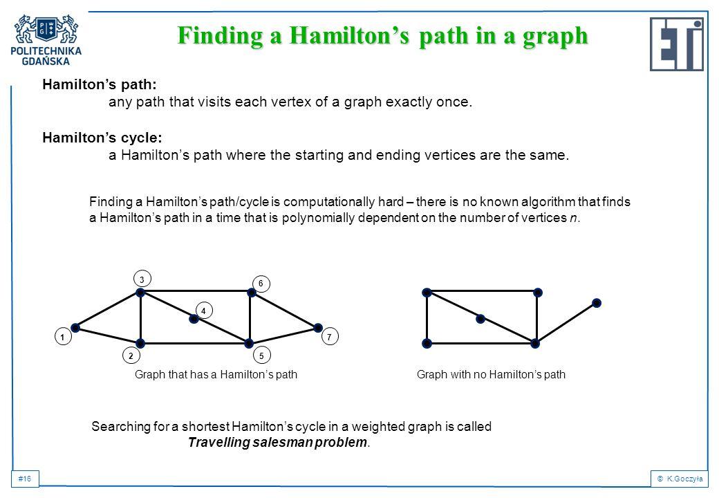 #16© K.Goczyła Finding a Hamilton's path in a graph Hamilton's path: any path that visits each vertex of a graph exactly once. Hamilton's cycle: a Ham