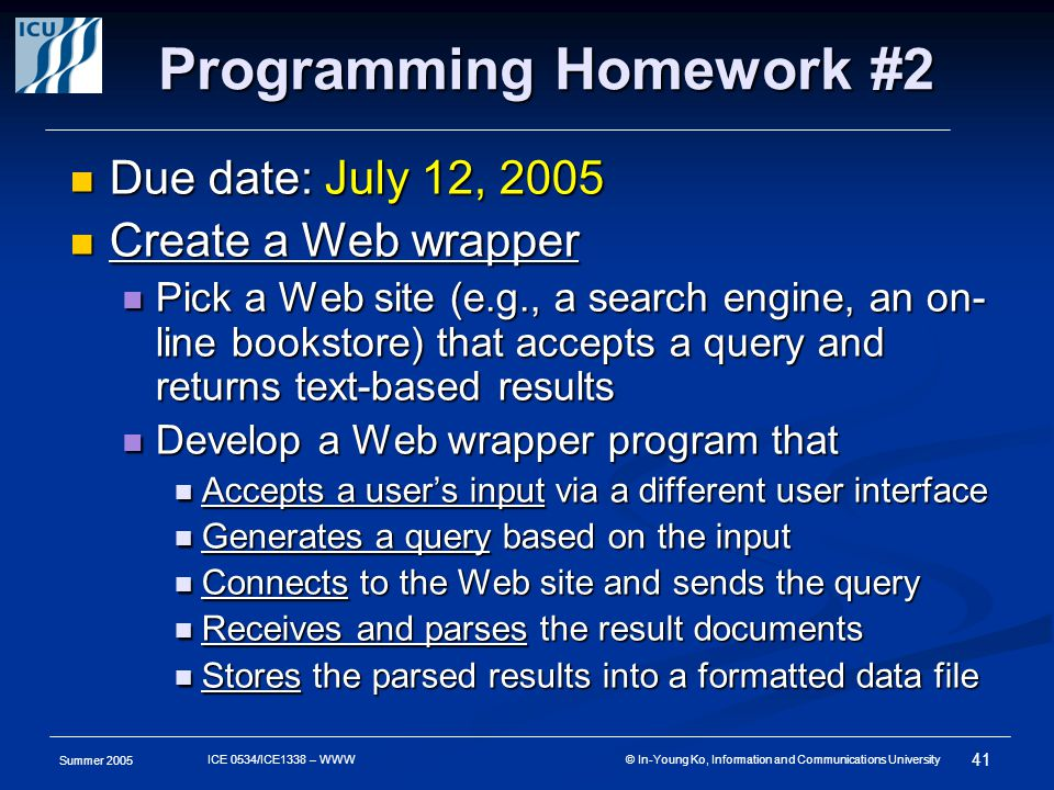 Summer 2005 41 ICE 0534/ICE1338 – WWW © In-Young Ko, Information and Communications University Programming Homework #2 Due date: July 12, 2005 Due date: July 12, 2005 Create a Web wrapper Create a Web wrapper Pick a Web site (e.g., a search engine, an on- line bookstore) that accepts a query and returns text-based results Pick a Web site (e.g., a search engine, an on- line bookstore) that accepts a query and returns text-based results Develop a Web wrapper program that Develop a Web wrapper program that Accepts a user's input via a different user interface Accepts a user's input via a different user interface Generates a query based on the input Generates a query based on the input Connects to the Web site and sends the query Connects to the Web site and sends the query Receives and parses the result documents Receives and parses the result documents Stores the parsed results into a formatted data file Stores the parsed results into a formatted data file
