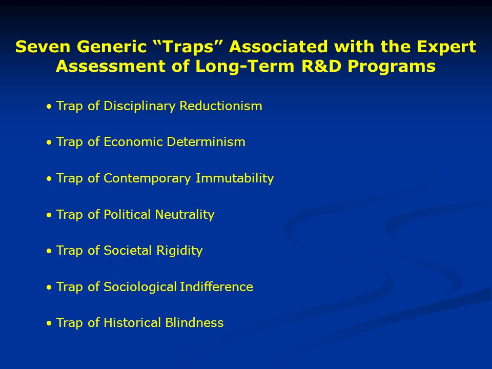 Seven Generic Traps Associated with the Expert Assessment of Long-Term R&D Programs Trap of Disciplinary Reductionism Trap of Economic Determinism Trap of Contemporary Immutability Trap of Political Neutrality Trap of Societal Rigidity Trap of Sociological Indifference Trap of Historical Blindness