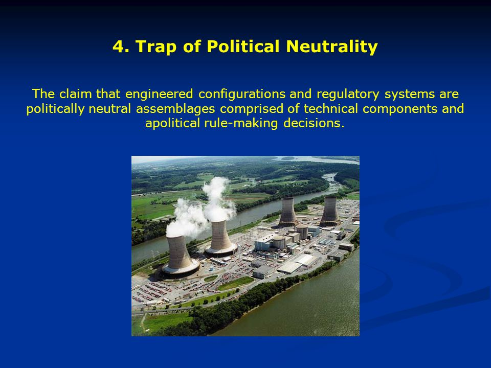 4. Trap of Political Neutrality The claim that engineered configurations and regulatory systems are politically neutral assemblages comprised of techn