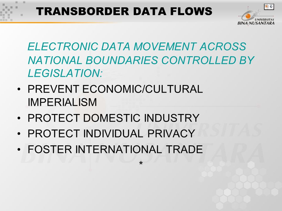 TRANSBORDER DATA FLOWS ELECTRONIC DATA MOVEMENT ACROSS NATIONAL BOUNDARIES CONTROLLED BY LEGISLATION: PREVENT ECONOMIC/CULTURAL IMPERIALISM PROTECT DOMESTIC INDUSTRY PROTECT INDIVIDUAL PRIVACY FOSTER INTERNATIONAL TRADE *