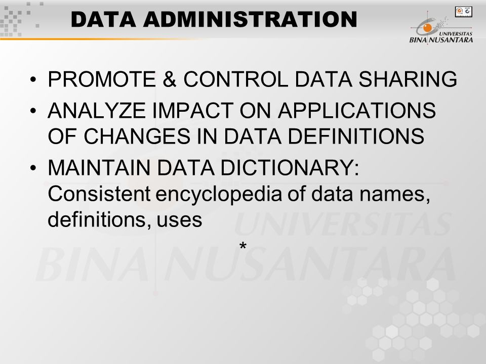 DATA ADMINISTRATION PROMOTE & CONTROL DATA SHARING ANALYZE IMPACT ON APPLICATIONS OF CHANGES IN DATA DEFINITIONS MAINTAIN DATA DICTIONARY: Consistent encyclopedia of data names, definitions, uses *