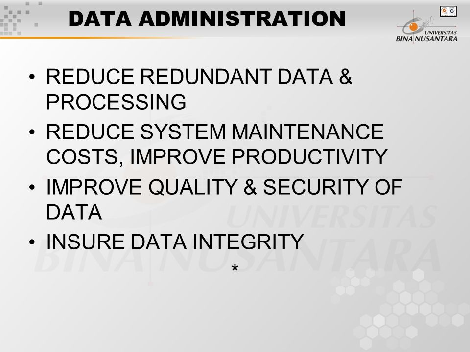 DATA ADMINISTRATION REDUCE REDUNDANT DATA & PROCESSING REDUCE SYSTEM MAINTENANCE COSTS, IMPROVE PRODUCTIVITY IMPROVE QUALITY & SECURITY OF DATA INSURE DATA INTEGRITY *