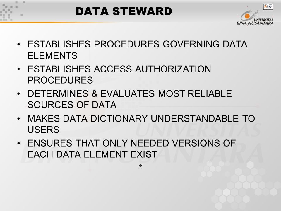 DATA STEWARD ESTABLISHES PROCEDURES GOVERNING DATA ELEMENTS ESTABLISHES ACCESS AUTHORIZATION PROCEDURES DETERMINES & EVALUATES MOST RELIABLE SOURCES OF DATA MAKES DATA DICTIONARY UNDERSTANDABLE TO USERS ENSURES THAT ONLY NEEDED VERSIONS OF EACH DATA ELEMENT EXIST *