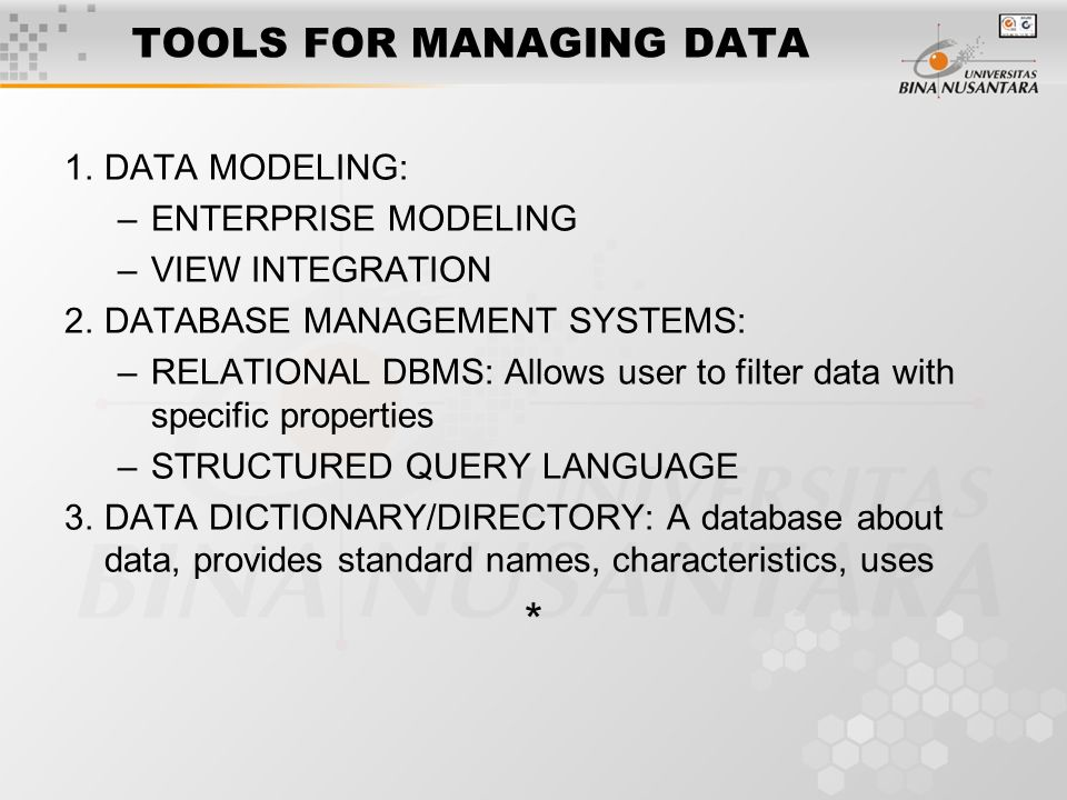 TOOLS FOR MANAGING DATA 1.DATA MODELING: –ENTERPRISE MODELING –VIEW INTEGRATION 2.DATABASE MANAGEMENT SYSTEMS: –RELATIONAL DBMS: Allows user to filter data with specific properties –STRUCTURED QUERY LANGUAGE 3.DATA DICTIONARY/DIRECTORY: A database about data, provides standard names, characteristics, uses *