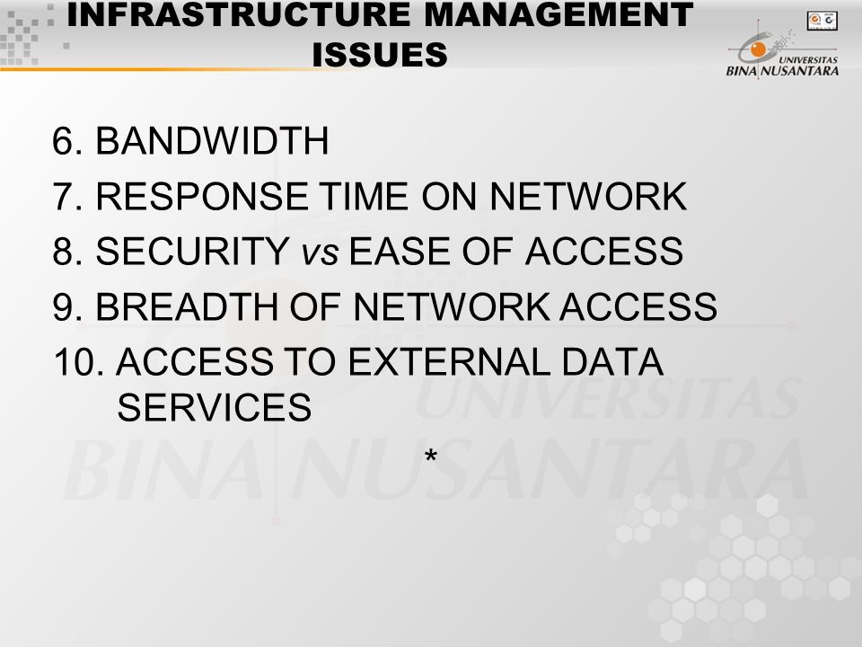 INFRASTRUCTURE MANAGEMENT ISSUES 6.BANDWIDTH 7.RESPONSE TIME ON NETWORK 8.SECURITY vs EASE OF ACCESS 9.BREADTH OF NETWORK ACCESS 10.