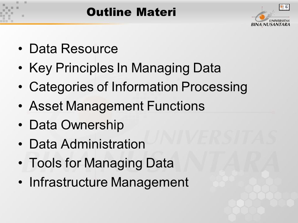 Outline Materi Data Resource Key Principles In Managing Data Categories of Information Processing Asset Management Functions Data Ownership Data Administration Tools for Managing Data Infrastructure Management