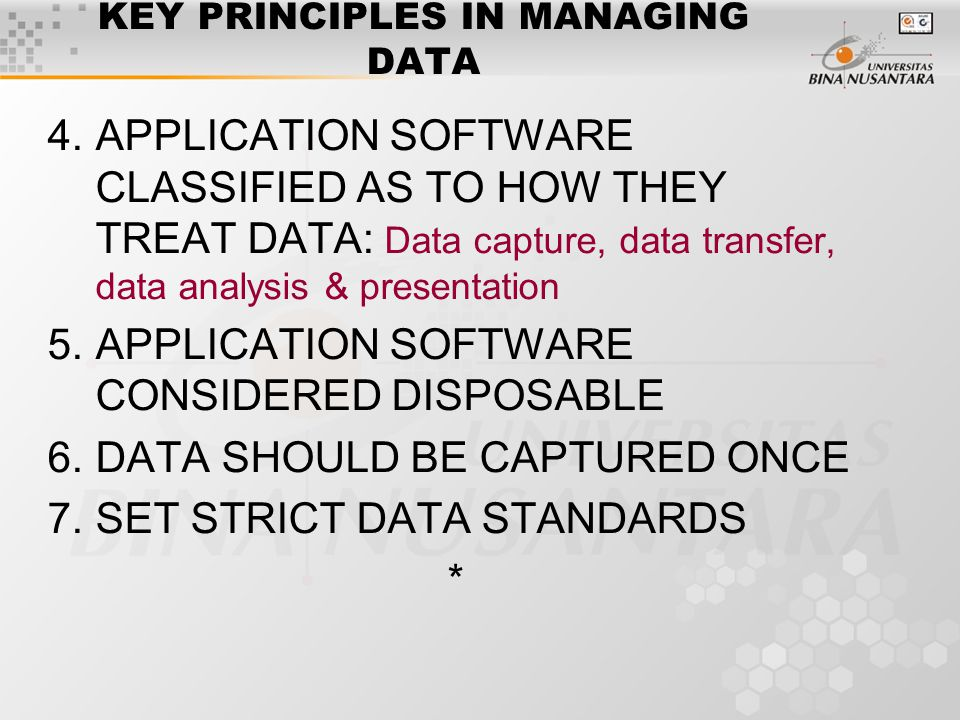 KEY PRINCIPLES IN MANAGING DATA 4.APPLICATION SOFTWARE CLASSIFIED AS TO HOW THEY TREAT DATA: Data capture, data transfer, data analysis & presentation 5.APPLICATION SOFTWARE CONSIDERED DISPOSABLE 6.DATA SHOULD BE CAPTURED ONCE 7.SET STRICT DATA STANDARDS *