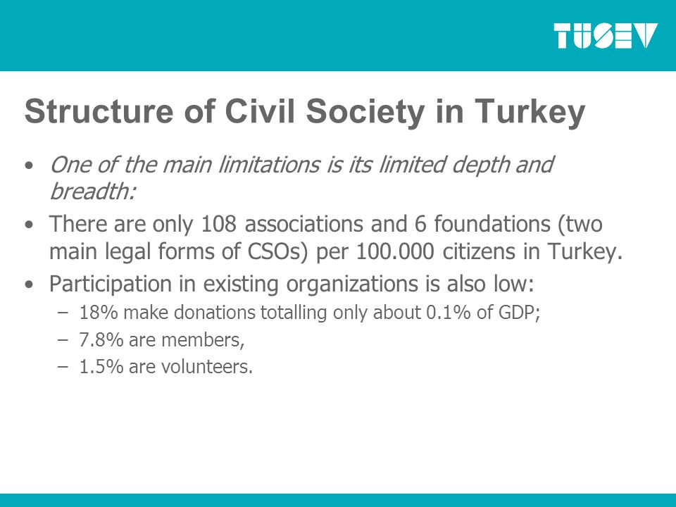 Structure of Civil Society in Turkey One of the main limitations is its limited depth and breadth: There are only 108 associations and 6 foundations (two main legal forms of CSOs) per 100.000 citizens in Turkey.