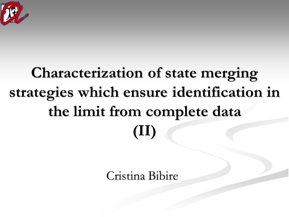 Characterization of state merging strategies which ensure identification in the limit from complete data (II) Cristina Bibire