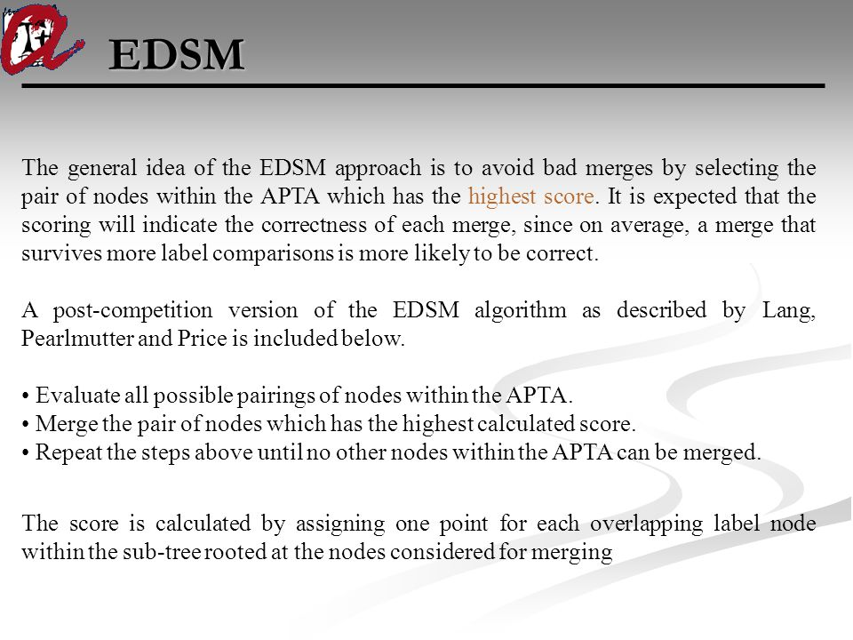 EDSM The general idea of the EDSM approach is to avoid bad merges by selecting the pair of nodes within the APTA which has the highest score.