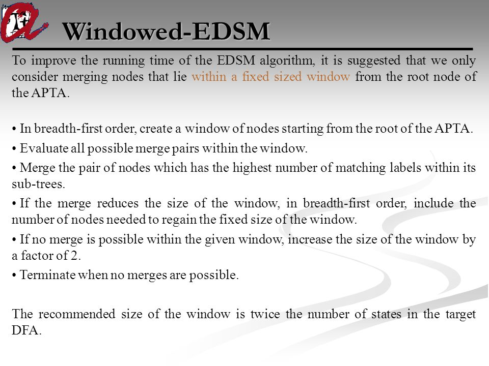 Windowed-EDSM To improve the running time of the EDSM algorithm, it is suggested that we only consider merging nodes that lie within a fixed sized window from the root node of the APTA.