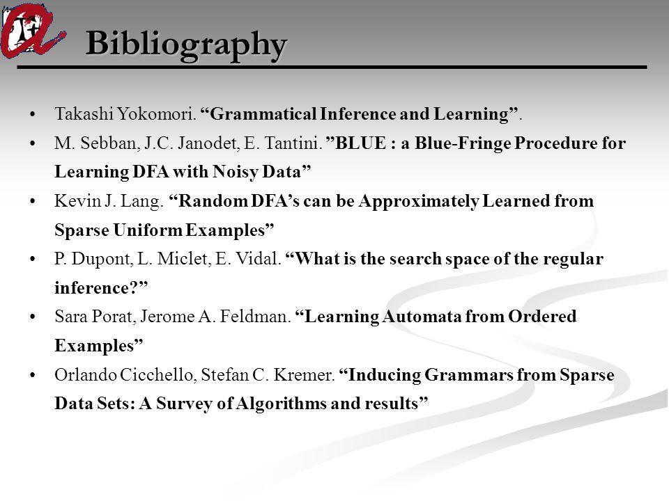 "Bibliography Takashi Yokomori. ""Grammatical Inference and Learning"". M. Sebban, J.C. Janodet, E. Tantini. ""BLUE : a Blue-Fringe Procedure for Learning"