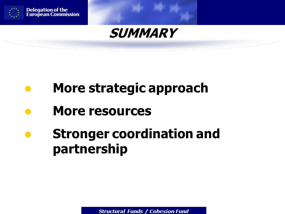 Delegation of the European Commission Structural Funds / Cohesion Fund SUMMARY More strategic approach More resources Stronger coordination and partne