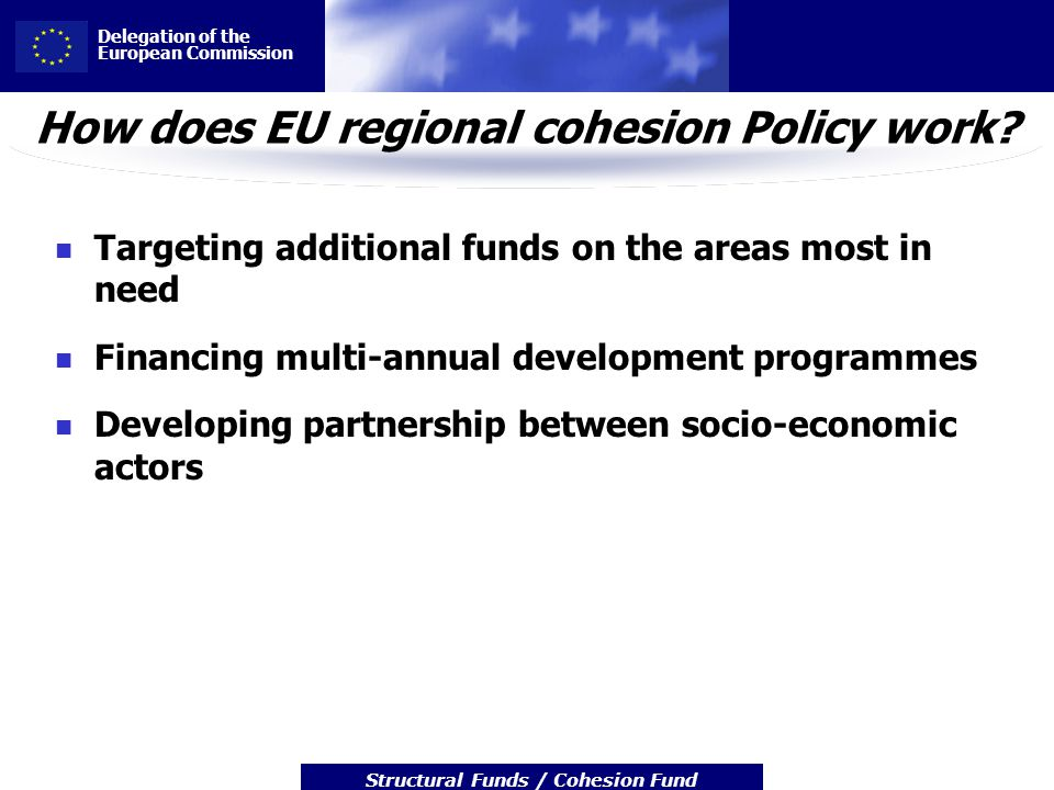 Delegation of the European Commission Structural Funds / Cohesion Fund How does EU regional cohesion Policy work? Targeting additional funds on the ar